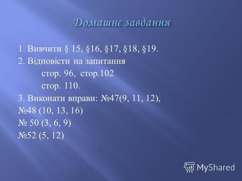 1. Вивчити § 15, §16, §17, §18, §19. 2. Відповісти на запитання стор. 96, стор.102 стор. 110. 3. Виконати вправи : 47(9, 11, 12), 48 (10, 13, 16) 50 (3, 6, 9 ) 52 (5, 12)