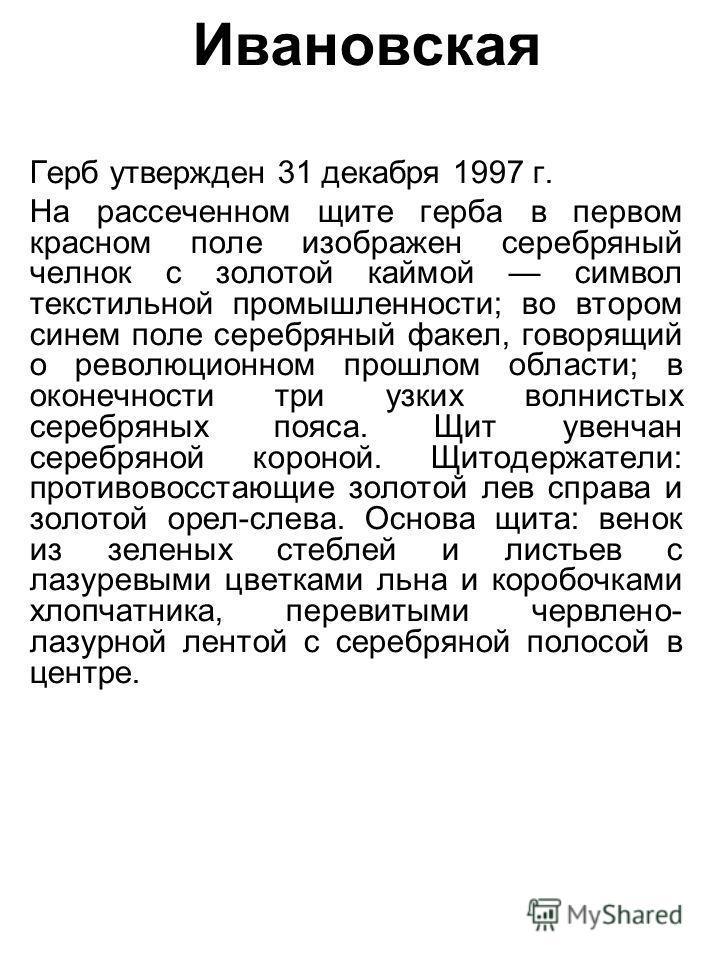 Ивановская Герб утвержден 31 декабря 1997 г. На рассеченном щите герба в первом красном поле изображен серебряный челнок с золотой каймой символ текстильной промышленности; во втором синем поле серебряный факел, говорящий о революционном прошлом обла