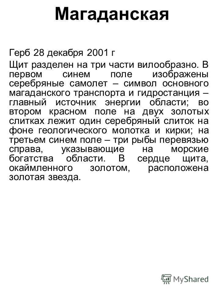Магаданская Герб 28 декабря 2001 г Щит разделен на три части вилообразно. В первом синем поле изображены серебряные самолет – символ основного магаданского транспорта и гидростанция – главный источник энергии области; во втором красном поле на двух з