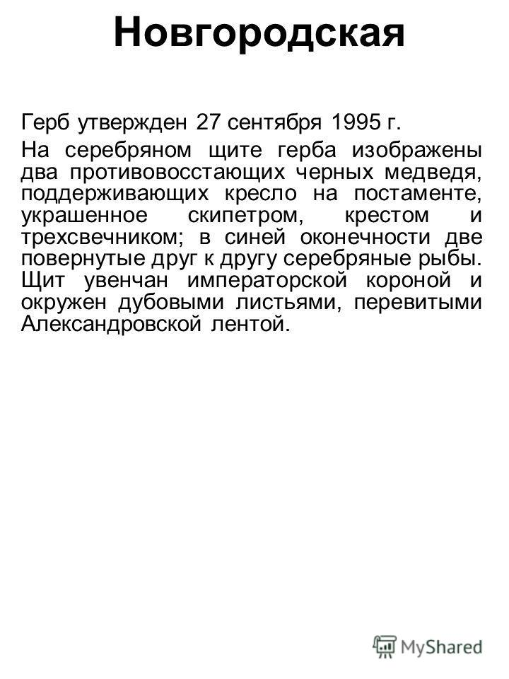Новгородская Герб утвержден 27 сентября 1995 г. На серебряном щите герба изображены два противовосстающих черных медведя, поддерживающих кресло на постаменте, украшенное скипетром, крестом и трехсвечником; в синей оконечности две повернутые друг к др