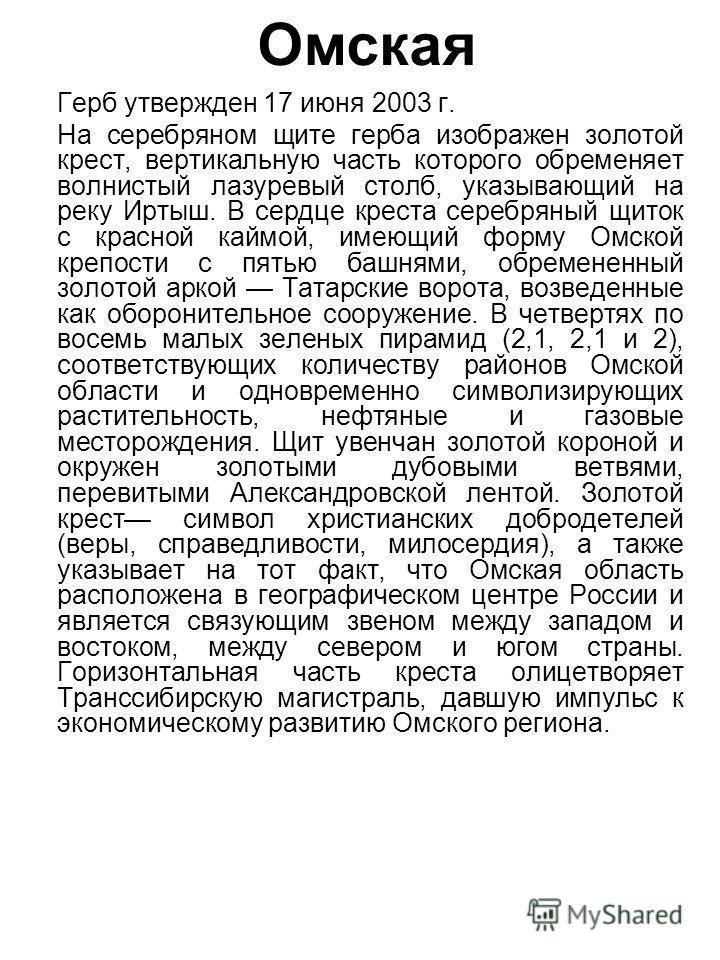 Омская Герб утвержден 17 июня 2003 г. На серебряном щите герба изображен золотой крест, вертикальную часть которого обременяет волнистый лазуревый столб, указывающий на реку Иртыш. В сердце креста серебряный щиток с красной каймой, имеющий форму Омск