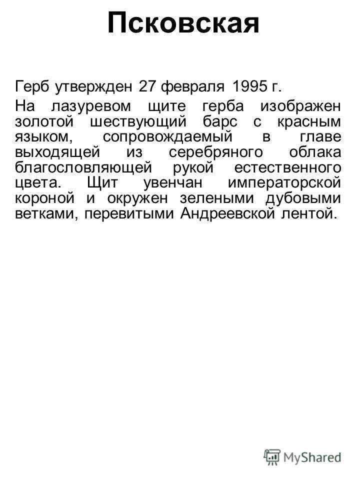 Псковская Герб утвержден 27 февраля 1995 г. На лазоревом щите герба изображен золотой шествующий барс с красным языком, сопровождаемый в главе выходящей из серебряного облака благословляющей рукой естественного цвета. Щит увенчан императорской короно