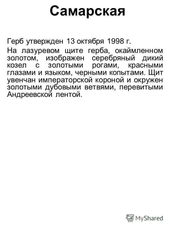 Самарская Герб утвержден 13 октября 1998 г. На лазоревом щите герба, окаймленном золотом, изображен серебряный дикий козел с золотыми рогами, красными глазами и языком, черными копытами. Щит увенчан императорской короной и окружен золотыми дубовыми в