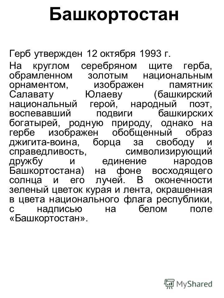 Башкортостан Герб утвержден 12 октября 1993 г. На круглом серебряном щите герба, обрамленном золотым национальным орнаментом, изображен памятник Салавату Юлаеву (башкирский национальный герой, народный поэт, воспевавший подвиги башкирских богатырей,