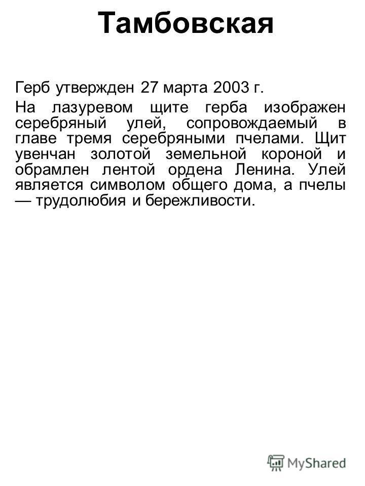 Тамбовская Герб утвержден 27 марта 2003 г. На лазоревом щите герба изображен серебряный улей, сопровождаемый в главе тремя серебряными пчелами. Щит увенчан золотой земельной короной и обрамлен лентой ордена Ленина. Улей является символом общего дома,
