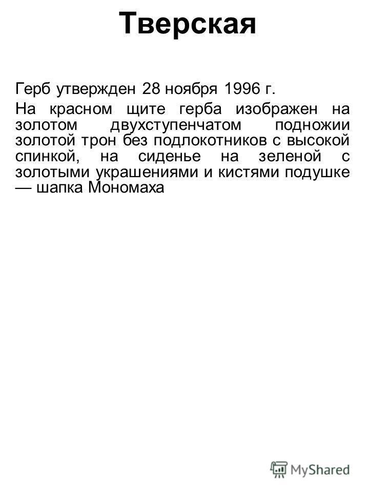 Тверская Герб утвержден 28 ноября 1996 г. На красном щите герба изображен на золотом двухступенчатом подножии золотой трон без подлокотников с высокой спинкой, на сиденье на зеленой с золотыми украшениями и кистями подушке шапка Мономаха