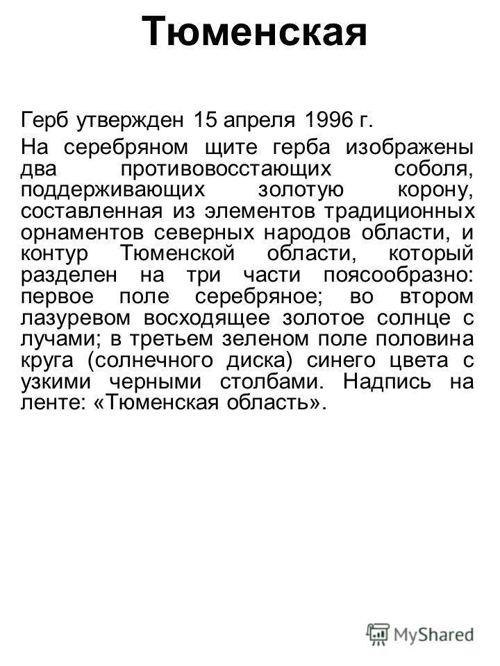 Тюменская Герб утвержден 15 апреля 1996 г. На серебряном щите герба изображены два противовосстающих соболя, поддерживающих золотую корону, составленная из элементов традиционных орнаментов северных народов области, и контур Тюменской области, которы