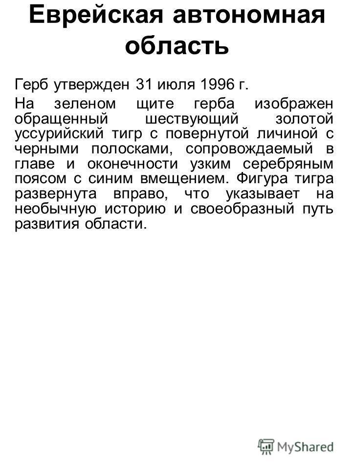 Еврейская автономная область Герб утвержден 31 июля 1996 г. На зеленом щите герба изображен обращенный шествующий золотой уссурийский тигр с повернутой личиной с черными полосками, сопровождаемый в главе и оконечности узким серебряным поясом с синим