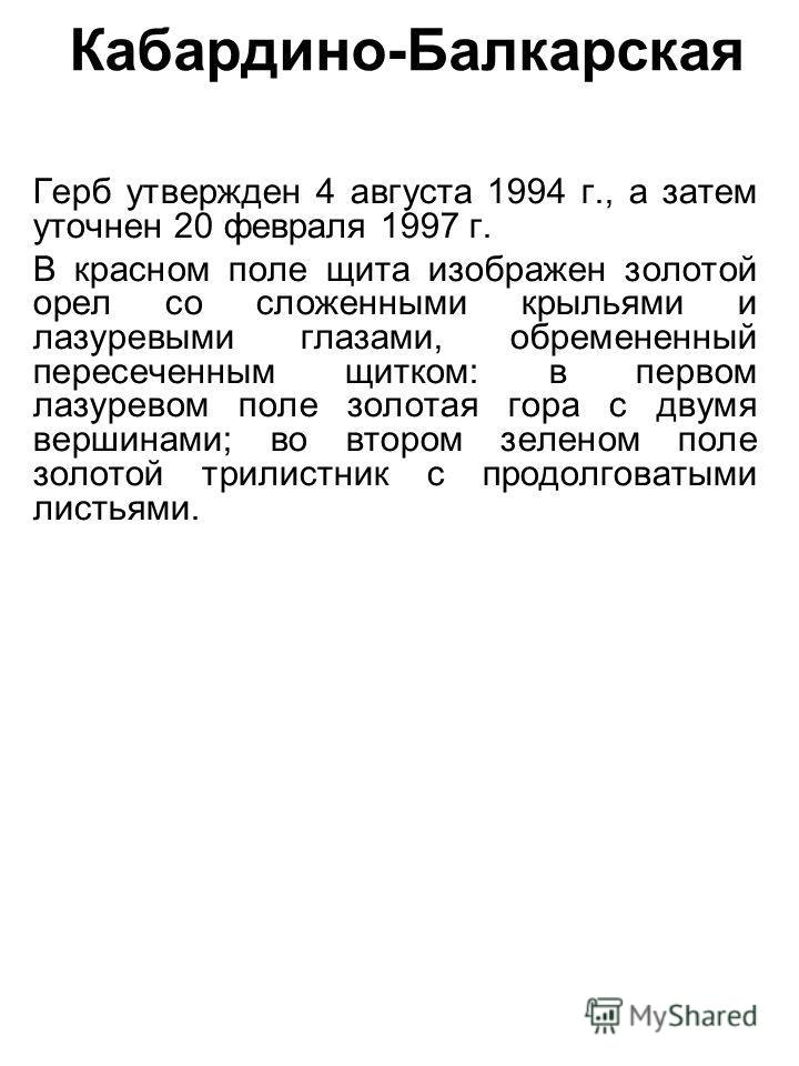 Кабардино-Балкарская Герб утвержден 4 августа 1994 г., а затем уточнен 20 февраля 1997 г. В красном поле щита изображен золотой орел со сложенными крыльями и лазуревыми глазами, обремененный пересеченным щитком: в первом лазоревом поле золотая гора с