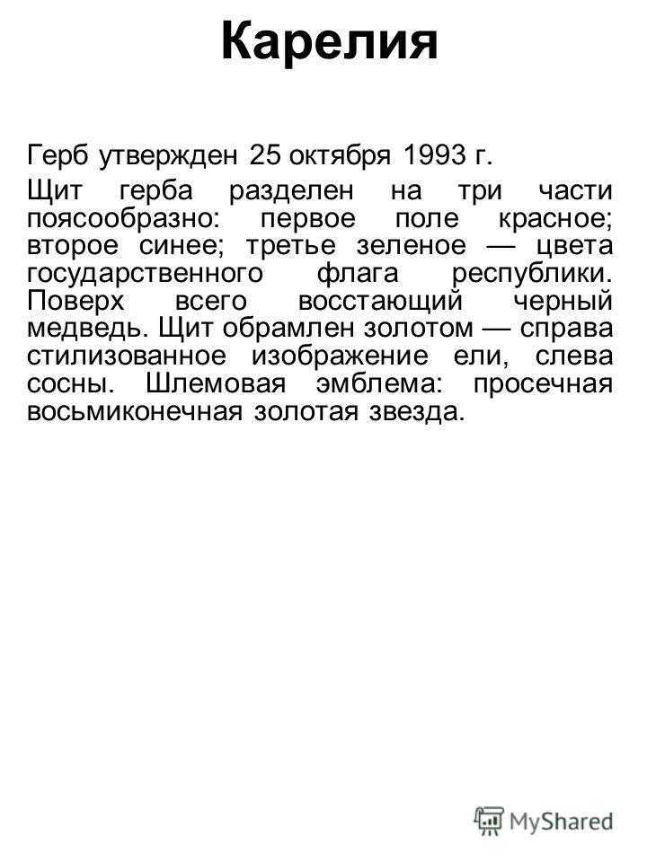Карелия Герб утвержден 25 октября 1993 г. Щит герба разделен на три части поясообразно: первое поле красное; второе синее; третье зеленое цвета государственного флага республики. Поверх всего восстающий черный медведь. Щит обрамлен золотом справа сти
