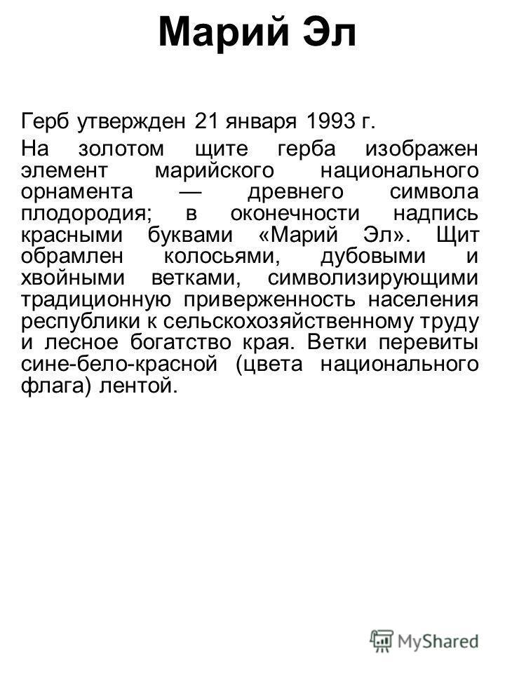 Марий Эл Герб утвержден 21 января 1993 г. На золотом щите герба изображен элемент марийского национального орнамента древнего символа плодородия; в оконечности надпись красными буквами «Марий Эл». Щит обрамлен колосьями, дубовыми и хвойными ветками,