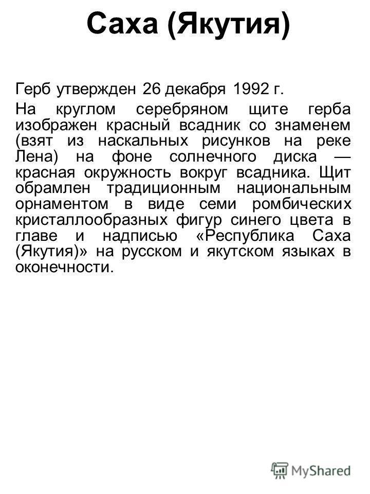Саха (Якутия) Герб утвержден 26 декабря 1992 г. На круглом серебряном щите герба изображен красный всадник со знаменем (взят из наскальных рисунков на реке Лена) на фоне солнечного диска красная окружность вокруг всадника. Щит обрамлен традиционным н