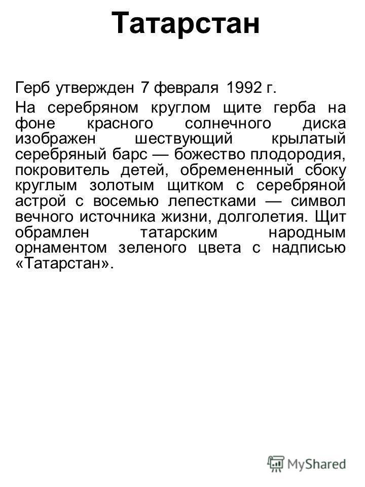 Татарстан Герб утвержден 7 февраля 1992 г. На серебряном круглом щите герба на фоне красного солнечного диска изображен шествующий крылатый серебряный барс божество плодородия, покровитель детей, обремененный сбоку круглым золотым щитком с серебряной