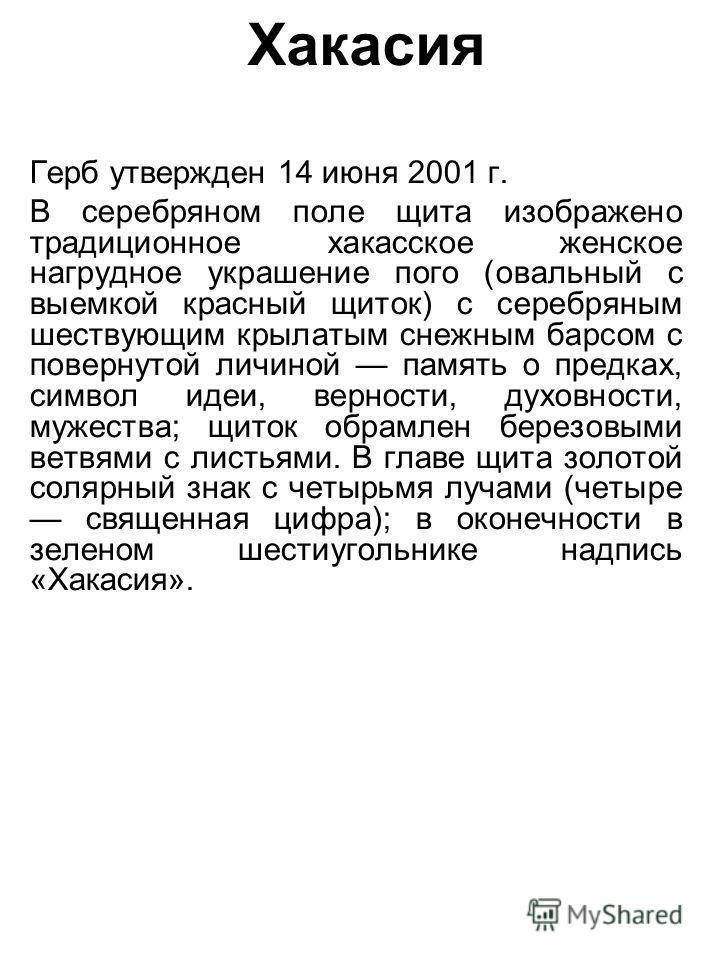 Хакасия Герб утвержден 14 июня 2001 г. В серебряном поле щита изображено традиционное хакасское женское нагрудное украшение пого (овальный с выемкой красный щиток) с серебряным шествующим крылатым снежным барсом с повернутой личиной память о предках,