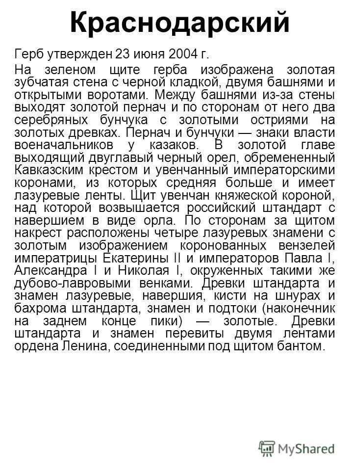 Краснодарский Герб утвержден 23 июня 2004 г. На зеленом щите герба изображена золотая зубчатая стена с черной кладкой, двумя башнями и открытыми воротами. Между башнями из-за стены выходят золотой пернач и по сторонам от него два серебряных бунчука с