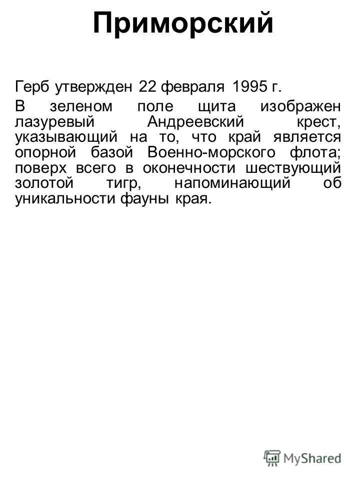 Приморский Герб утвержден 22 февраля 1995 г. В зеленом поле щита изображен лазуревый Андреевский крест, указывающий на то, что край является опорной базой Военно-морского флота; поверх всего в оконечности шествующий золотой тигр, напоминающий об уник