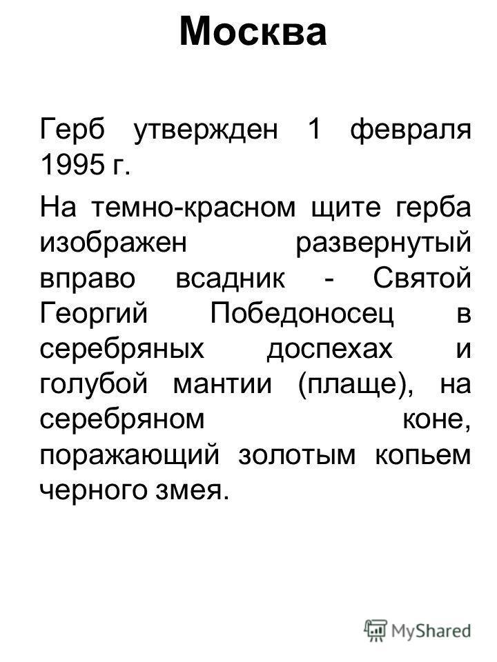 Москва Герб утвержден 1 февраля 1995 г. На темно-красном щите герба изображен развернутый вправо всадник - Святой Георгий Победоносец в серебряных доспехах и голубой мантии (плаще), на серебряном коне, поражающий золотым копьем черного змея.