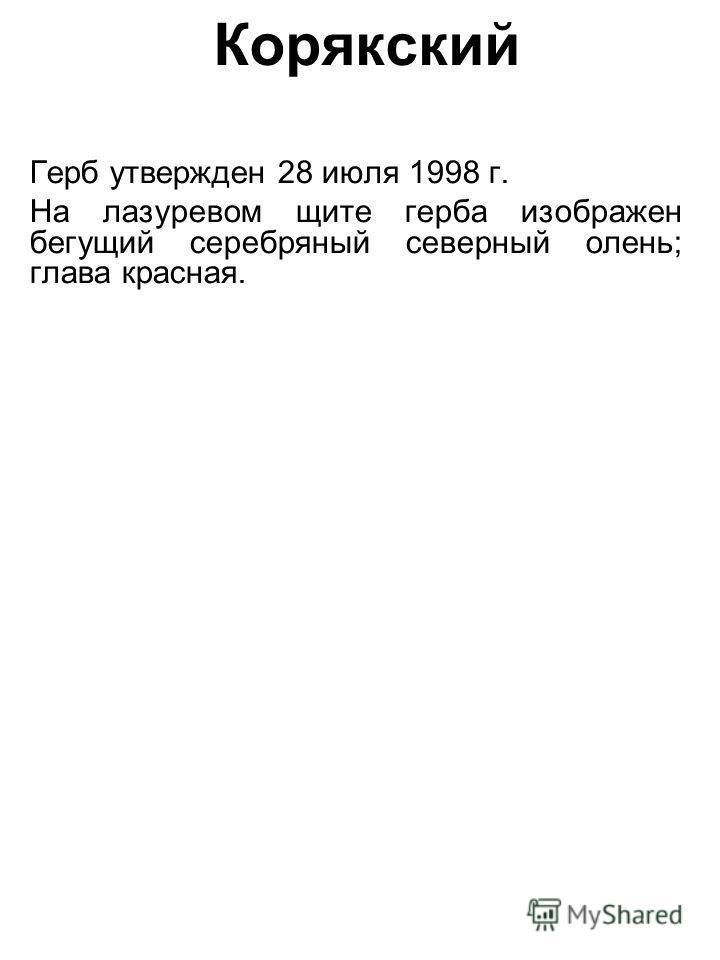 Корякский Герб утвержден 28 июля 1998 г. На лазоревом щите герба изображен бегущий серебряный северный олень; глава красная.