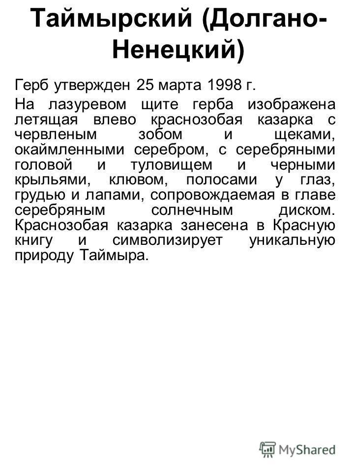 Таймырский (Долгано- Ненецкий) Герб утвержден 25 марта 1998 г. На лазоревом щите герба изображена летящая влево краснозобая казарка с червленым зобом и щеками, окаймленными серебром, с серебряными головой и туловищем и черными крыльями, клювом, полос
