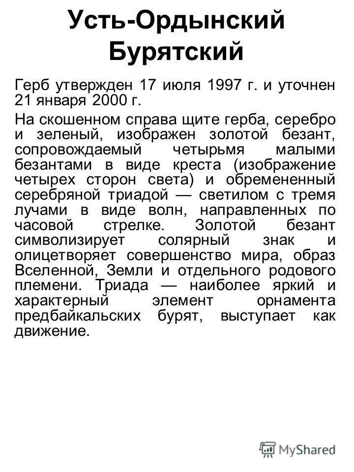 Усть-Ордынский Бурятский Герб утвержден 17 июля 1997 г. и уточнен 21 января 2000 г. На скошенном справа щите герба, серебро и зеленый, изображен золотой безант, сопровождаемый четырьмя малыми безантами в виде креста (изображение четырех сторон света)