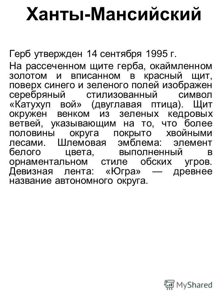 Ханты-Мансийский Герб утвержден 14 сентября 1995 г. На рассеченном щите герба, окаймленном золотом и вписанном в красный щит, поверх синего и зеленого полей изображен серебряный стилизованный символ «Катухуп вой» (двуглавая птица). Щит окружен венком