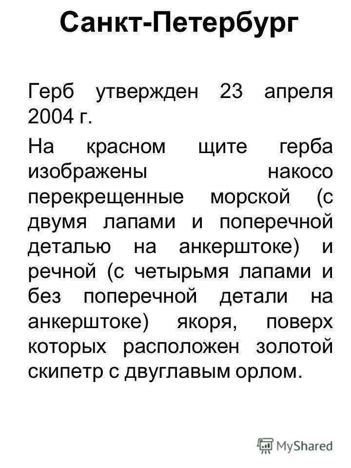Санкт-Петербург Герб утвержден 23 апреля 2004 г. На красном щите герба изображены накосо перекрещенные морской (с двумя лапами и поперечной деталью на анкерштоке) и речной (с четырьмя лапами и без поперечной детали на анкерштоке) якоря, поверх которы