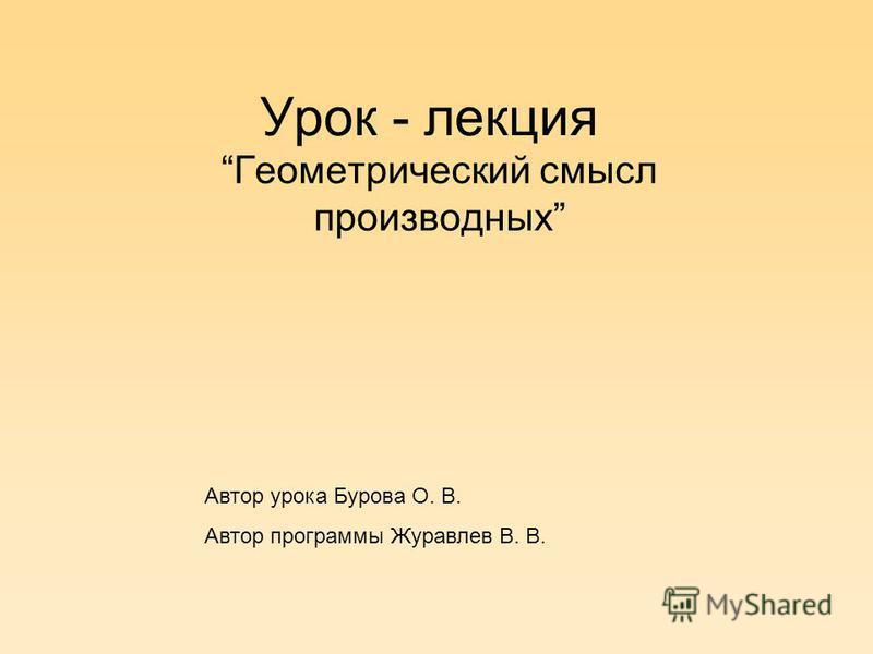 Урок - лекция Геометрический смысл производных Автор урока Бурова О. В. Автор программы Журавлев В. В.