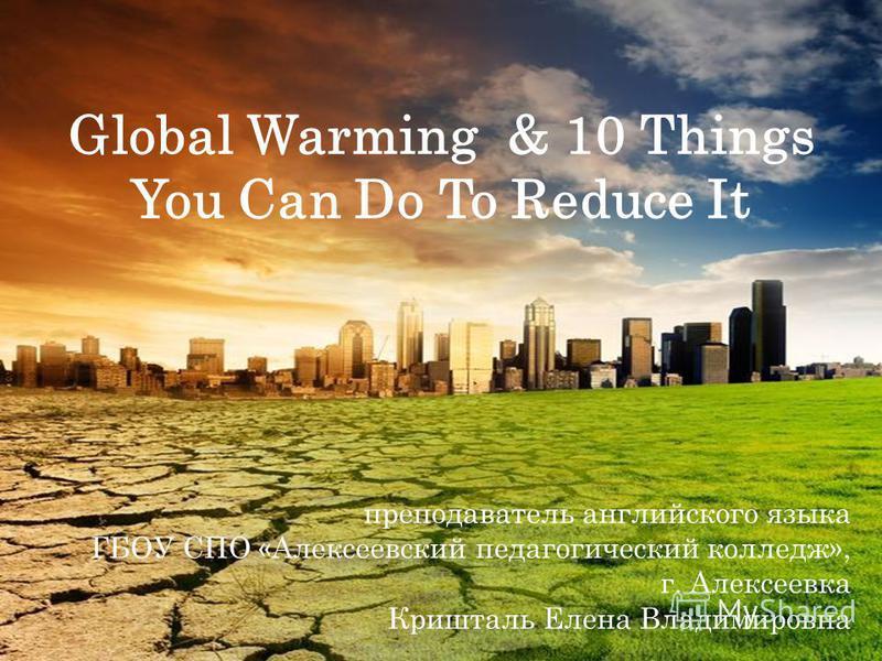 Global Warming & 10 Things You Can Do To Reduce It преподаватель английского языка ГБОУ СПО «Алексеевский педагогический колледж», г. Алексеевка Кришталь Елена Владимировна