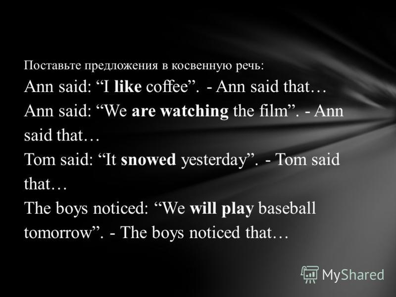 Поставьте предложения в косвенную речь: Ann said: I like coffee. - Ann said that… Ann said: We are watching the film. - Ann said that… Tom said: It snowed yesterday. - Tom said that… The boys noticed: We will play baseball tomorrow. - The boys notice