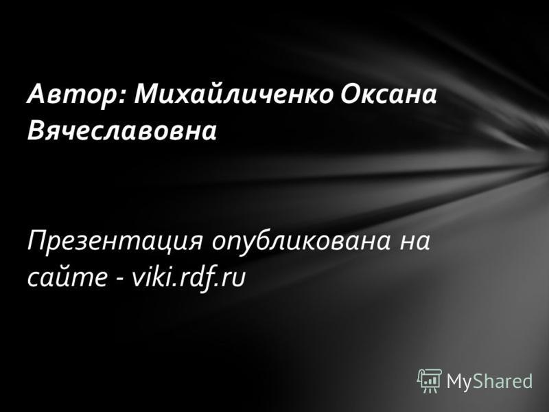 Автор: Михайличенко Оксана Вячеславовна Презентация опубликована на сайте - viki.rdf.ru