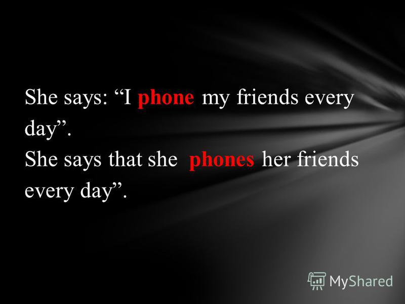 She says: I phone my friends every day. She says that she phones her friends every day.