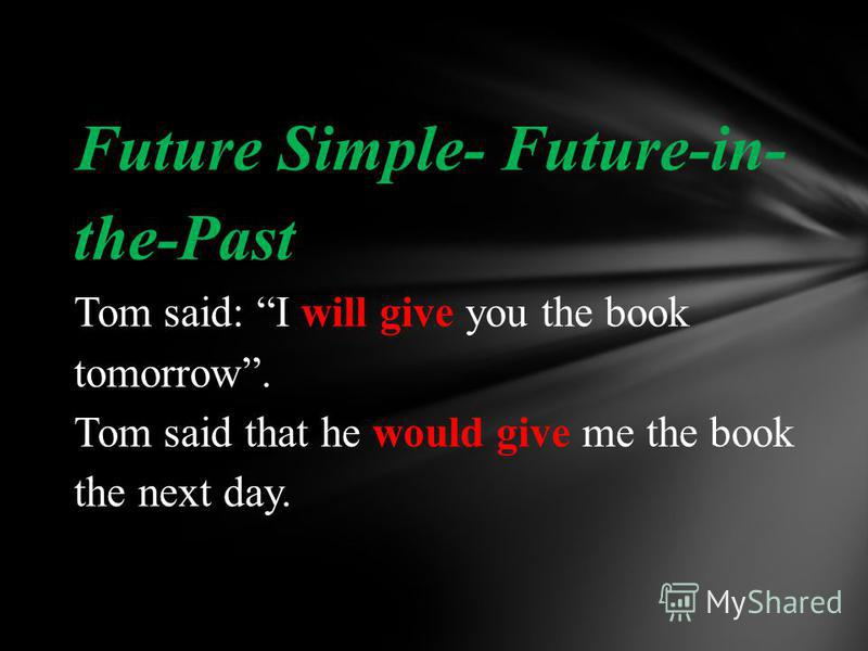 Future Simple- Future-in- the-Past Tom said: I will give you the book tomorrow. Tom said that he would give me the book the next day.