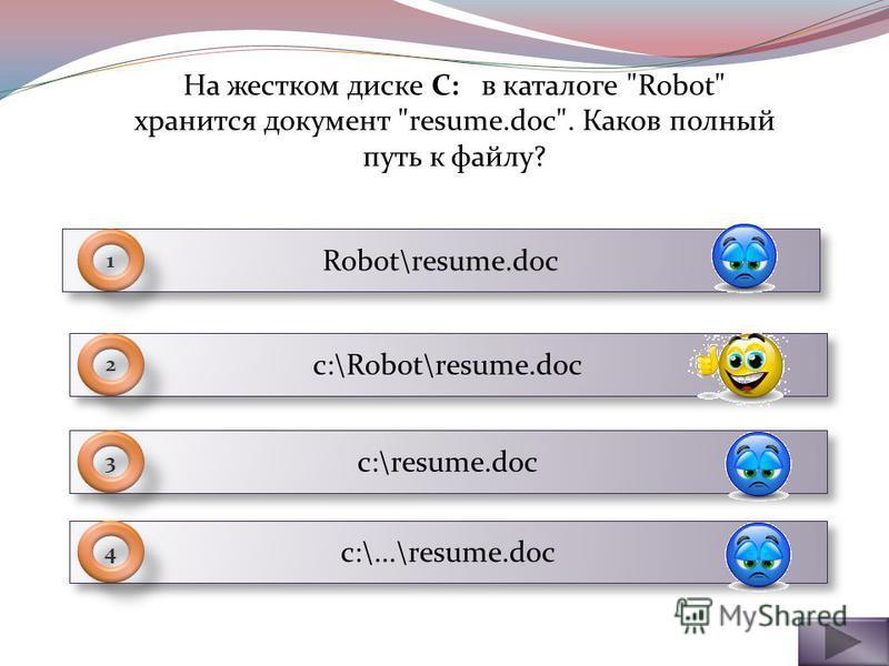 Robot\resume.doc 1 с:\Robot\resume.doc 2 c:\resume.doc 3 c:\...\resume.doc 4 На жестком диске C: в каталоге Robot хранится документ resume.doc. Каков полный путь к файлу?