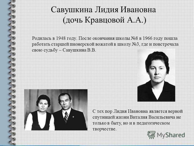 Савушкина Лидия Ивановна (дочь Кравцовой А.А.) Родилась в 1948 году. После окончания школы 8 в 1966 году пошла работать старшей пионерской вожатой в школу 3, где и повстречала свою судьбу – Савушкина В.В. С тех пор Лидия Ивановна является верной спут