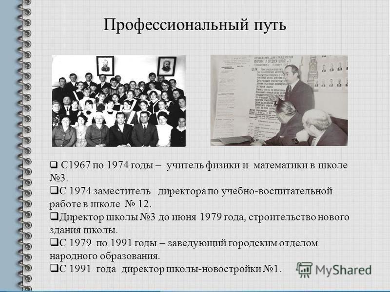 Профессиональный путь С1967 по 1974 годы – учитель физики и математики в школе 3. С 1974 заместитель директора по учебно-воспитательной работе в школе 12. Директор школы 3 до июня 1979 года, строительство нового здания школы. С 1979 по 1991 годы – за