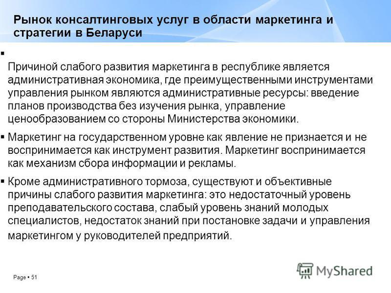 Page 51 Рынок консалтинговых услуг в области маркетинга и стратегии в Беларуси Причиной слабого развития маркетинга в республике является административная экономика, где преимущественными инструментами управления рынком являются административные ресу