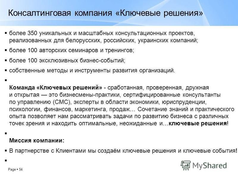 Page 54 Консалтинговая компания «Ключевые решения» более 350 уникальных и масштабных консультационных проектов, реализованных для белорусских, российских, украинских компаний; более 100 авторских семинаров и тренингов; более 100 эксклюзивных бизнес-с