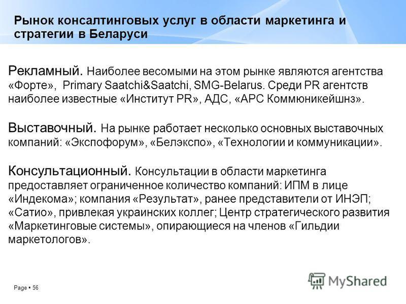 Page 56 Рынок консалтинговых услуг в области маркетинга и стратегии в Беларуси Рекламный. Наиболее весомыми на этом рынке являются агентства «Форте», Primary Saatchi&Saatchi, SMG-Belarus. Среди PR агентств наиболее известные «Институт PR», АДС, «АРС