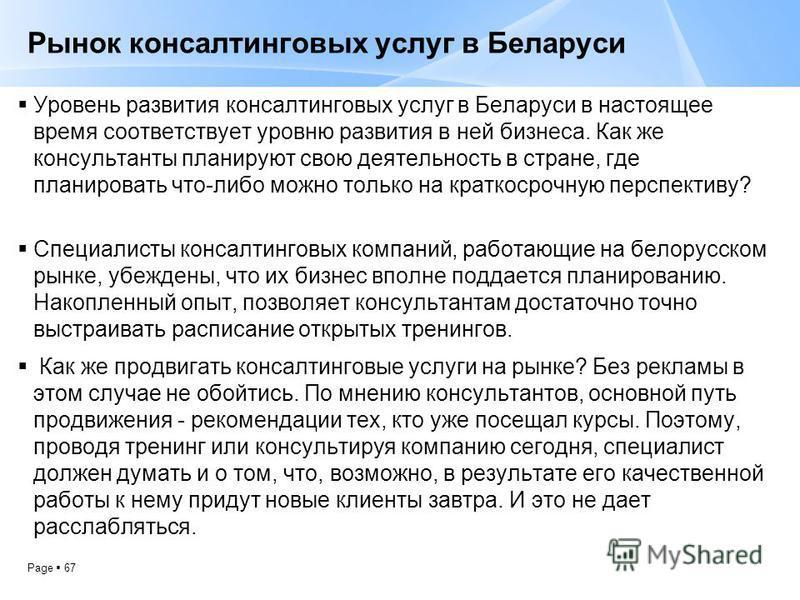 Page 67 Рынок консалтинговых услуг в Беларуси Уровень развития консалтинговых услуг в Беларуси в настоящее время соответствует уровню развития в ней бизнеса. Как же консультанты планируют свою деятельность в стране, где планировать что-либо можно тол