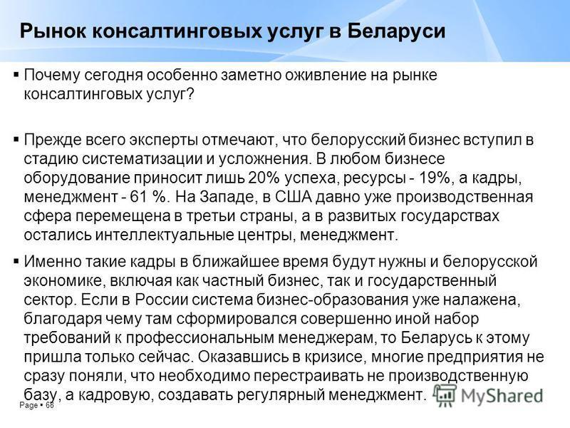 Page 68 Рынок консалтинговых услуг в Беларуси Почему сегодня особенно заметно оживление на рынке консалтинговых услуг? Прежде всего эксперты отмечают, что белорусский бизнес вступил в стадию систематизации и усложнения. В любом бизнесе оборудование п