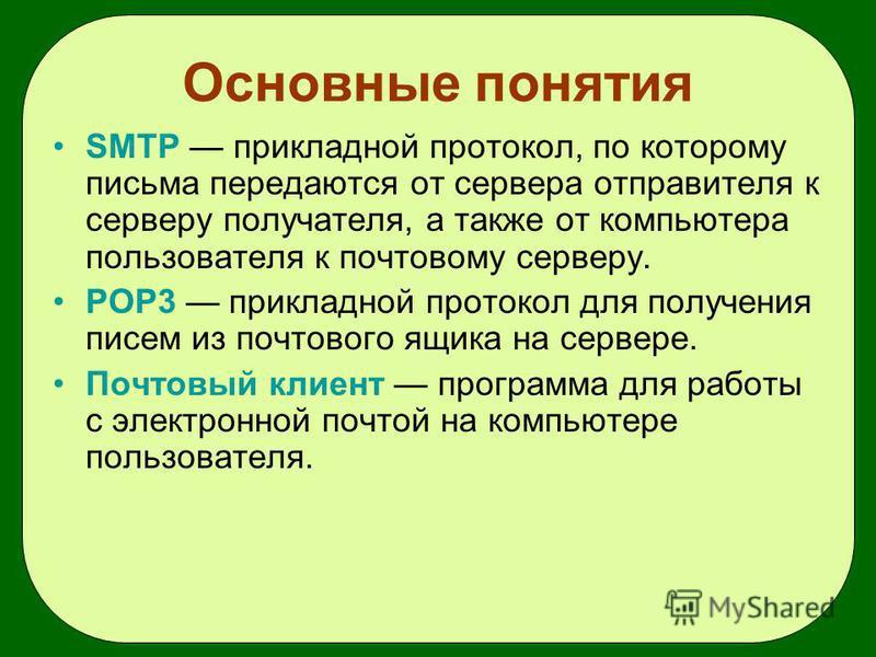 Основные понятия SMTP прикладной протокол, по которому письма передаются от сервера отправителя к серверу получателя, а также от компьютера пользователя к почтовому серверу. POP3 прикладной протокол для получения писем из почтового ящика на сервере.