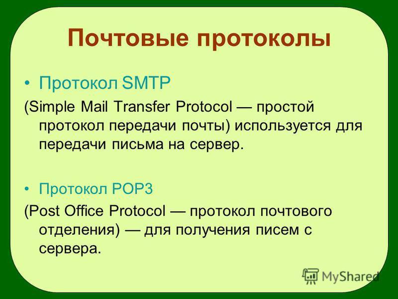 Почтовые протоколы Протокол SMTP (Simple Mail Transfer Protocol простой протокол передачи почты) используется для передачи письма на сервер. Протокол POP3 (Post Office Protocol протокол почтового отделения) для получения писем с сервера.