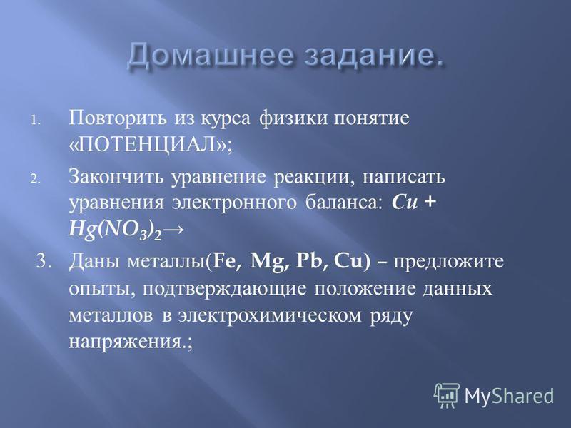 1. Повторить из курса физики понятие « ПОТЕНЦИАЛ »; 2. Закончить уравнение реакции, написать уравнения электронного баланса : С u + Hg(NO 3 ) 2 3. Даны металлы ( Fe, Mg, Pb, Cu) – предложите опыты, подтверждающие положение данных металлов в электрохи