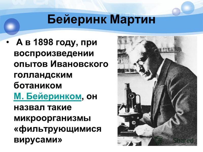 Бейеринк Мартин А в 1898 году, при воспроизведении опытов Ивановского голландским ботаником М. Бейеринком, он назвал такие микроорганизмы «фильтрующимися вирусами» М. Бейеринком