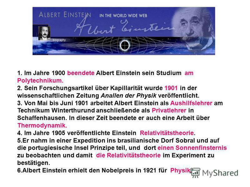 1. Im Jahre 1900 beendete Albert Einstein sein Studium am Polytechnikum. 2. Sein Forschungsartikel über Kapillarität wurde 1901 in der wissenschaftlichen Zeitung Anallen der Physik veröffentlicht. 3. Von Mai bis Juni 1901 arbeitet Albert Einstein als