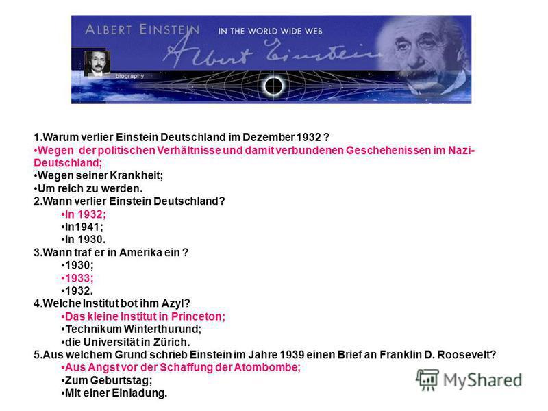 1.Warum verlier Einstein Deutschland im Dezember 1932 ? Wegen der politischen Verhältnisse und damit verbundenen Geschehenissen im Nazi- Deutschland; Wegen seiner Krankheit; Um reich zu werden. 2.Wann verlier Einstein Deutschland? In 1932; In1941; In