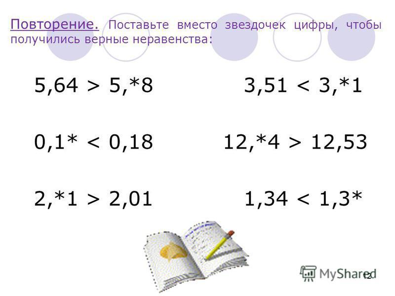 Повторение. Поставьте вместо звездочек цифры, чтобы получились верные неравенства: 5,64 > 5,*8 3,51 < 3,*1 0,1* 12,53 2,*1 > 2,01 1,34 < 1,3* 12