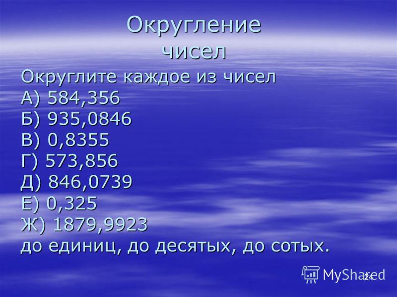 Округление чисел Округлите каждое из чисел А) 584,356 Б) 935,0846 В) 0,8355 Г) 573,856 Д) 846,0739 Е) 0,325 Ж) 1879,9923 до единиц, до десятых, до сотых. 24
