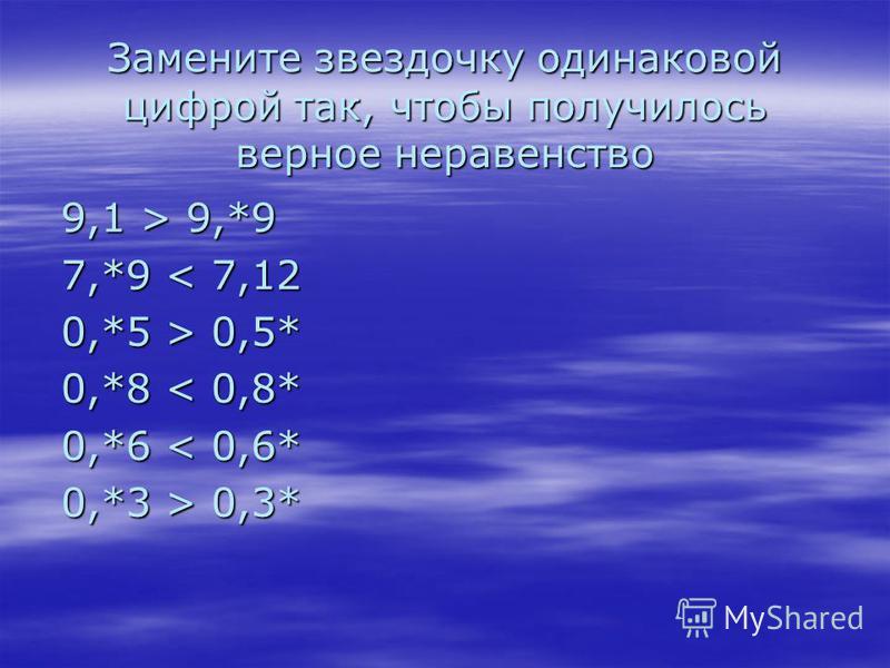 Замените звездочку одинаковой цифрой так, чтобы получилось верное неравенство 9,1 > 9,*9 7,*9 0,5* 0,*8 0,3*