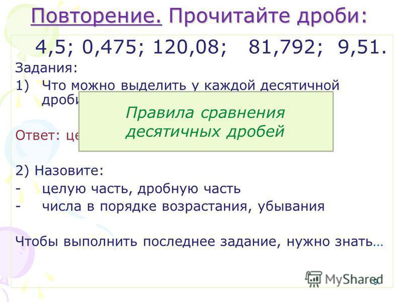Повторение. Прочитайте дроби: 4,5; 0,475; 120,08; 81,792; 9,51. Задания: 1)Что можно выделить у каждой десятичной дроби? Ответ: целую часть, дробную часть. 2) Назовите: -целую часть, дробную часть -числа в порядке возрастания, убывания Чтобы выполнит